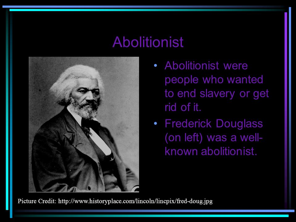 Abolitionist Abolitionist were people who wanted to end slavery or get rid of it. Frederick Douglass (on left) was a well-known abolitionist.