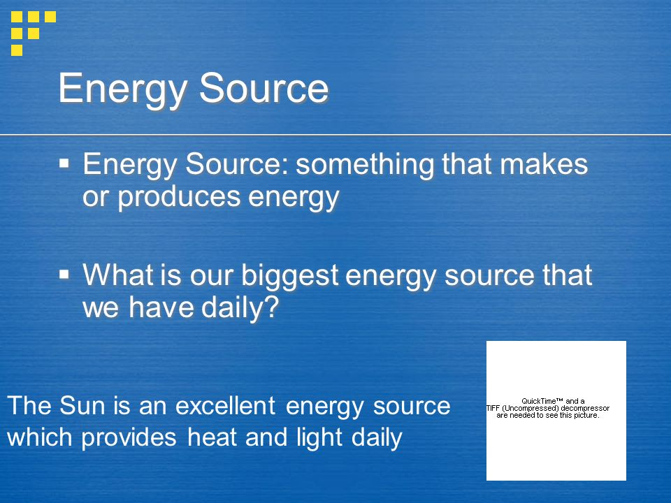 Energy Source Energy Source: something that makes or produces energy