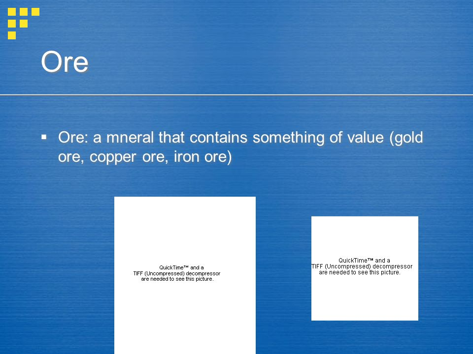 Ore Ore: a mneral that contains something of value (gold ore, copper ore, iron ore)