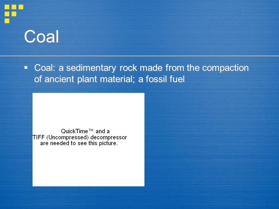 Coal Coal: a sedimentary rock made from the compaction of ancient plant material; a fossil fuel