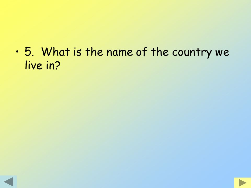 5. What is the name of the country we live in