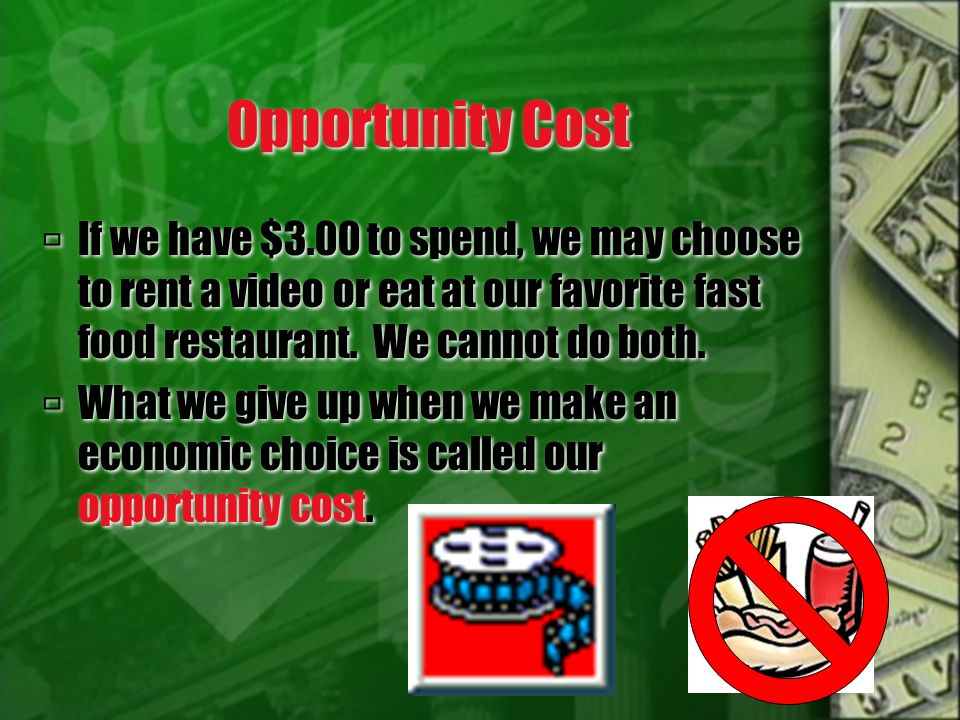 Opportunity Cost If we have $3.00 to spend, we may choose to rent a video or eat at our favorite fast food restaurant. We cannot do both.