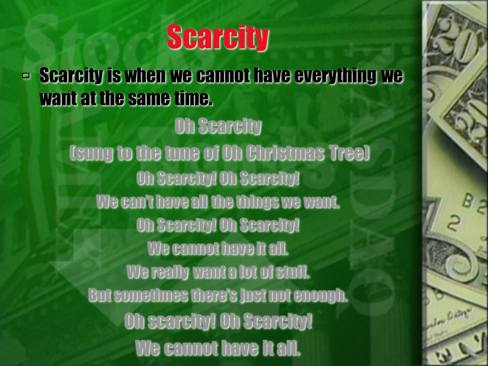Scarcity Scarcity is when we cannot have everything we want at the same time. Oh Scarcity. (sung to the tune of Oh Christmas Tree)