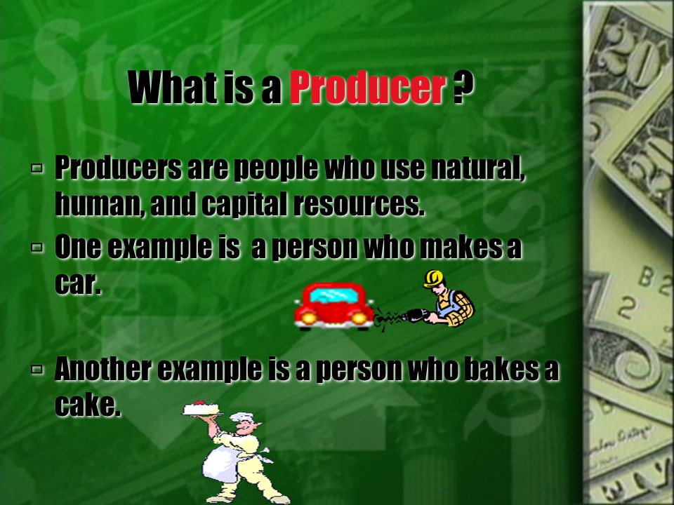 What is a Producer Producers are people who use natural, human, and capital resources. One example is a person who makes a car.