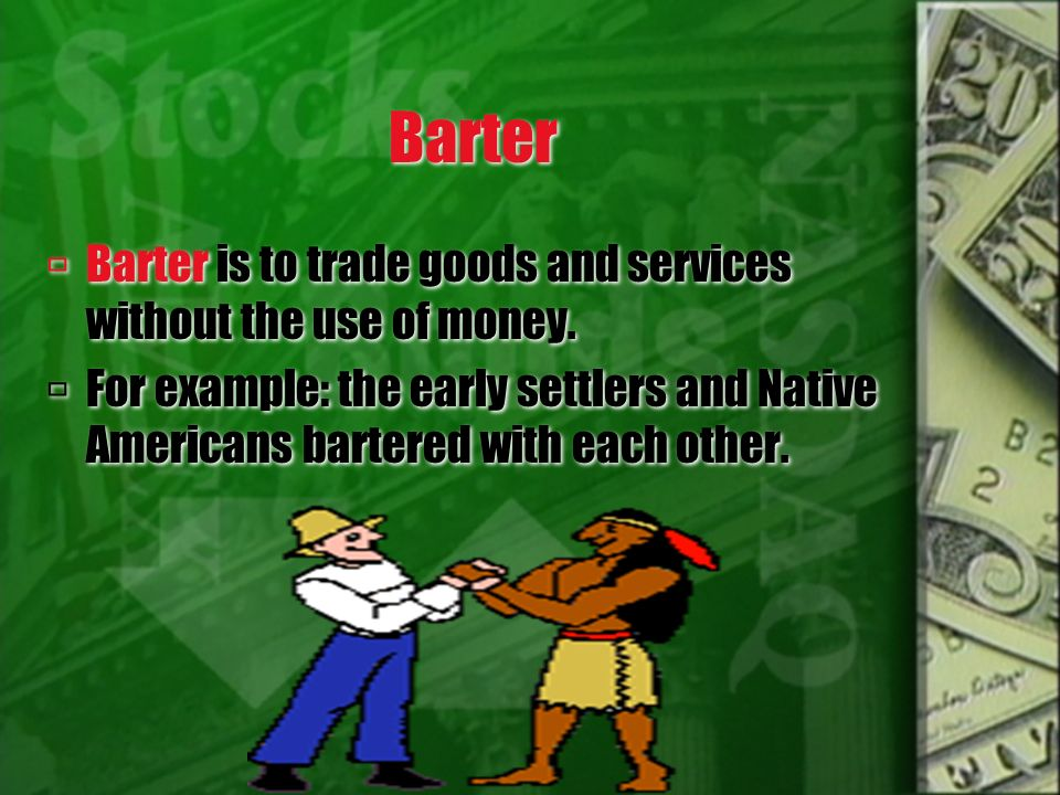 Barter Barter is to trade goods and services without the use of money.