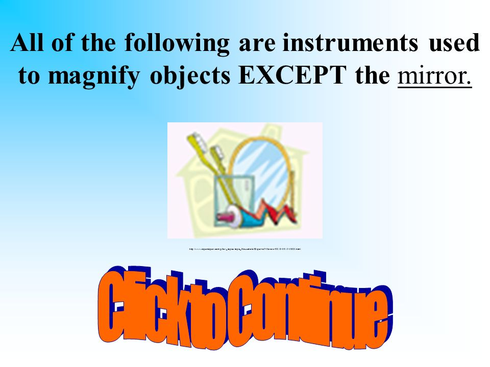 All of the following are instruments used to magnify objects EXCEPT the mirror.