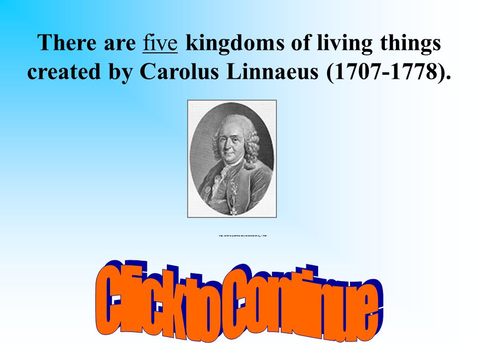 There are five kingdoms of living things created by Carolus Linnaeus (1707-1778).