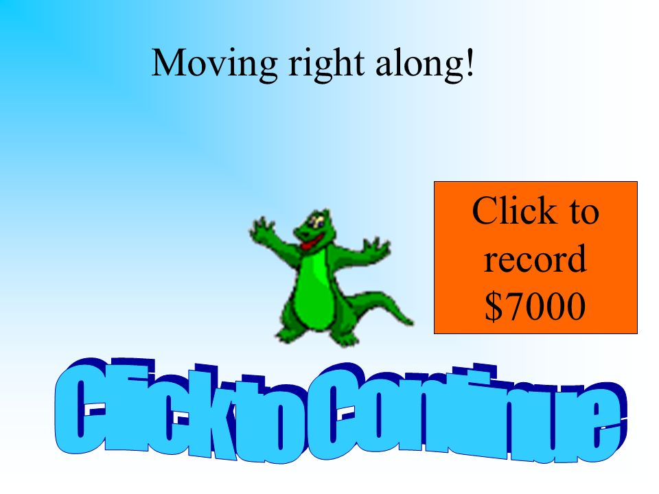 Moving right along! Click to record $7000 Click to Continue