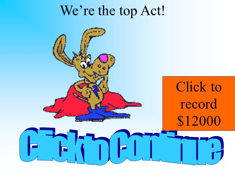 We're the top Act! Click to record $12000 Click to Continue