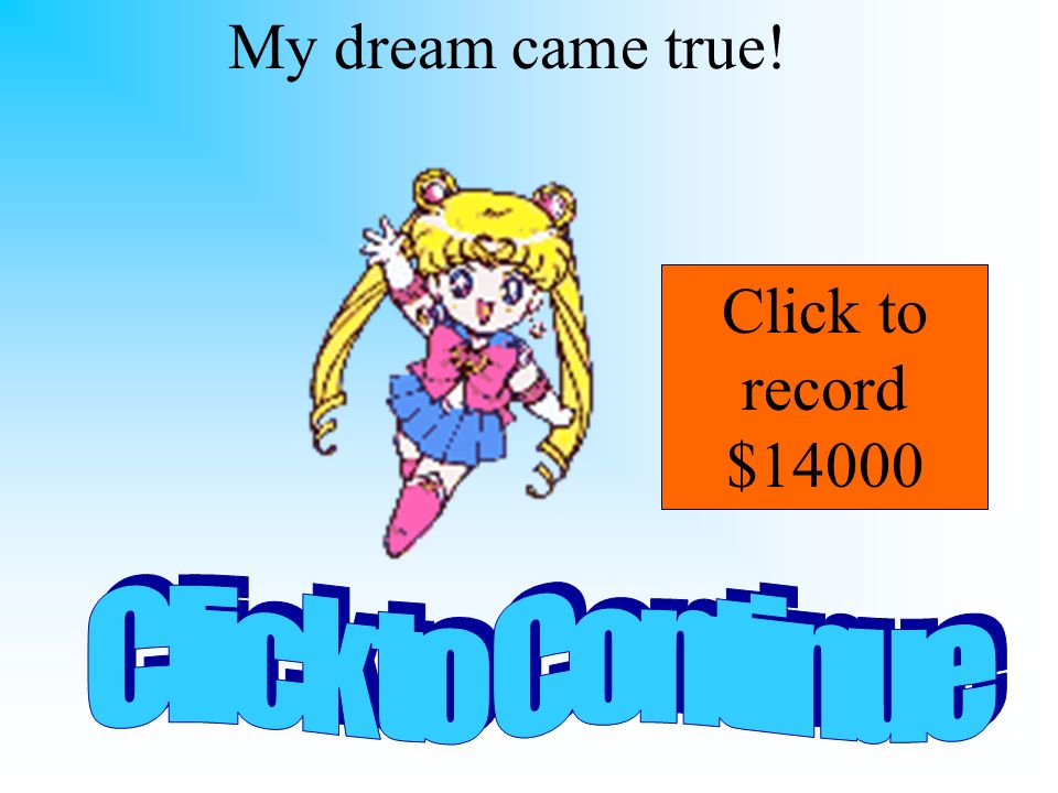 My dream came true! Click to record $14000 Click to Continue