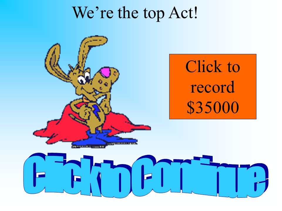 We're the top Act! Click to record $35000 Click to Continue