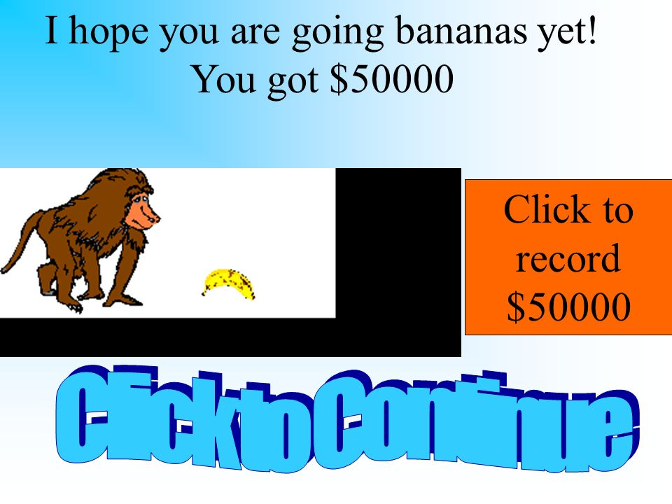 I hope you are going bananas yet! You got $50000