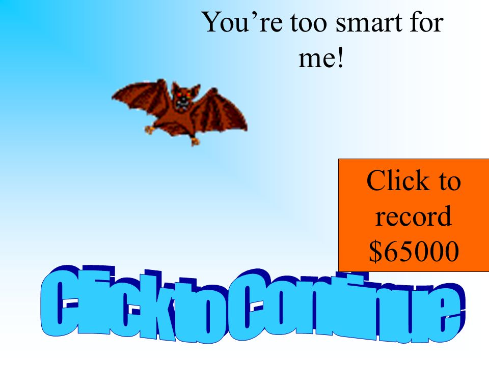 You're too smart for me! Click to record $65000 Click to Continue