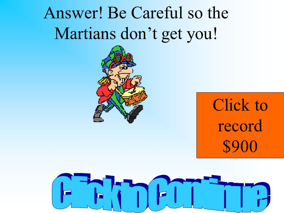 Answer! Be Careful so the Martians don't get you!