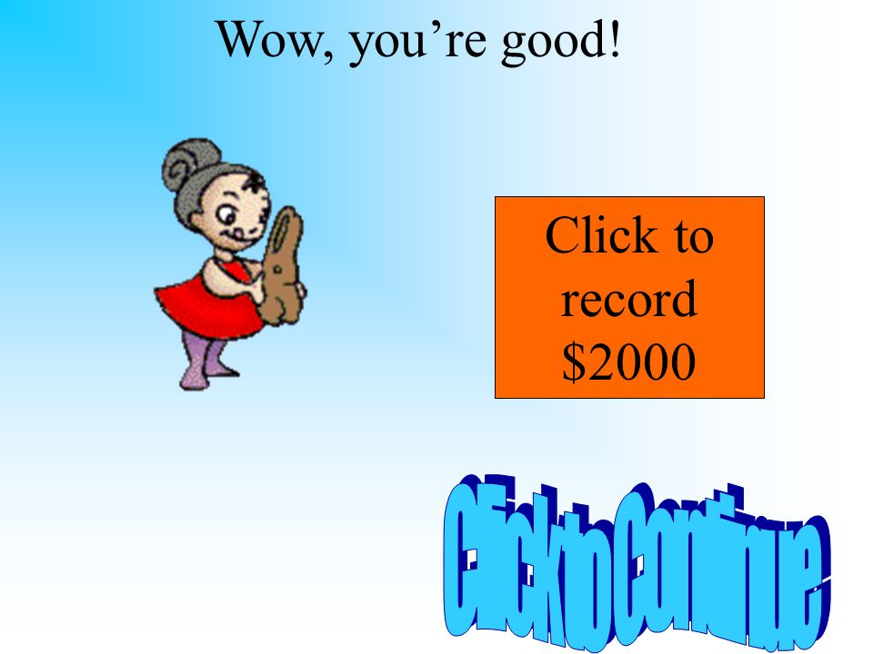Wow, you're good! Click to record $2000 Click to Continue