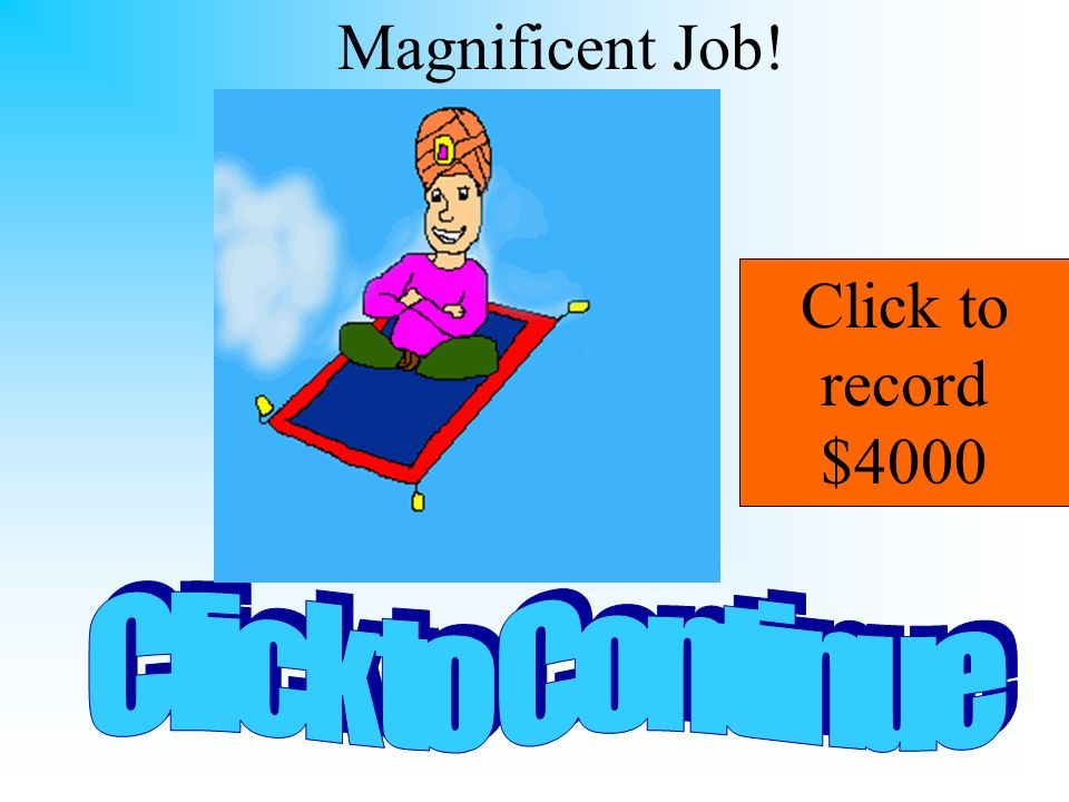 Magnificent Job! Click to record $4000 Click to Continue