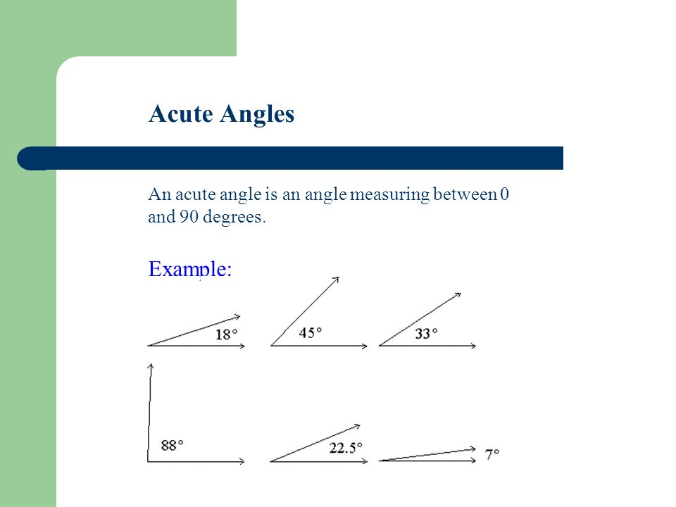 Acute Angles An acute angle is an angle measuring between 0 and 90 degrees. Example: