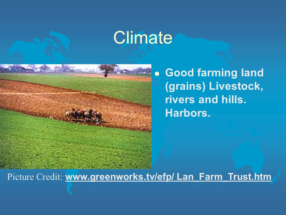 Climate Good farming land (grains) Livestock, rivers and hills.