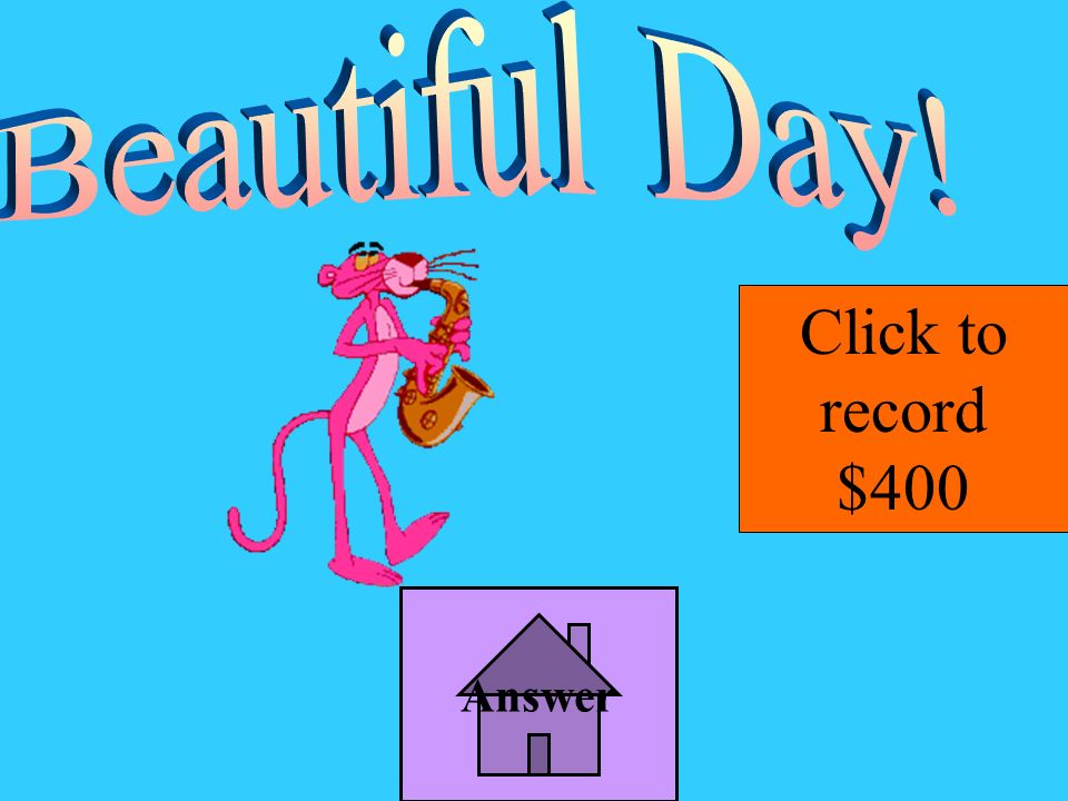 Beautiful Day! Click to record $400 Answer