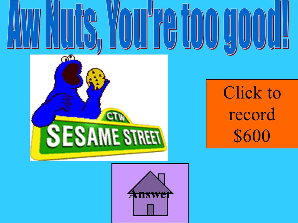 Aw Nuts, You re too good! Click to record $600 Answer