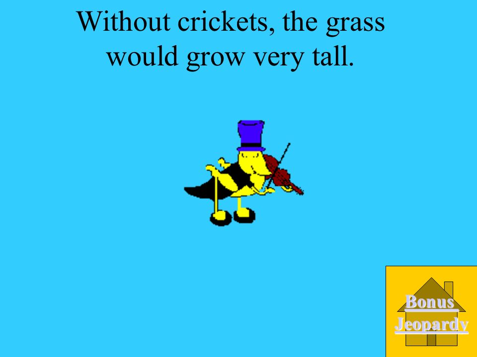 Without crickets, the grass would grow very tall.