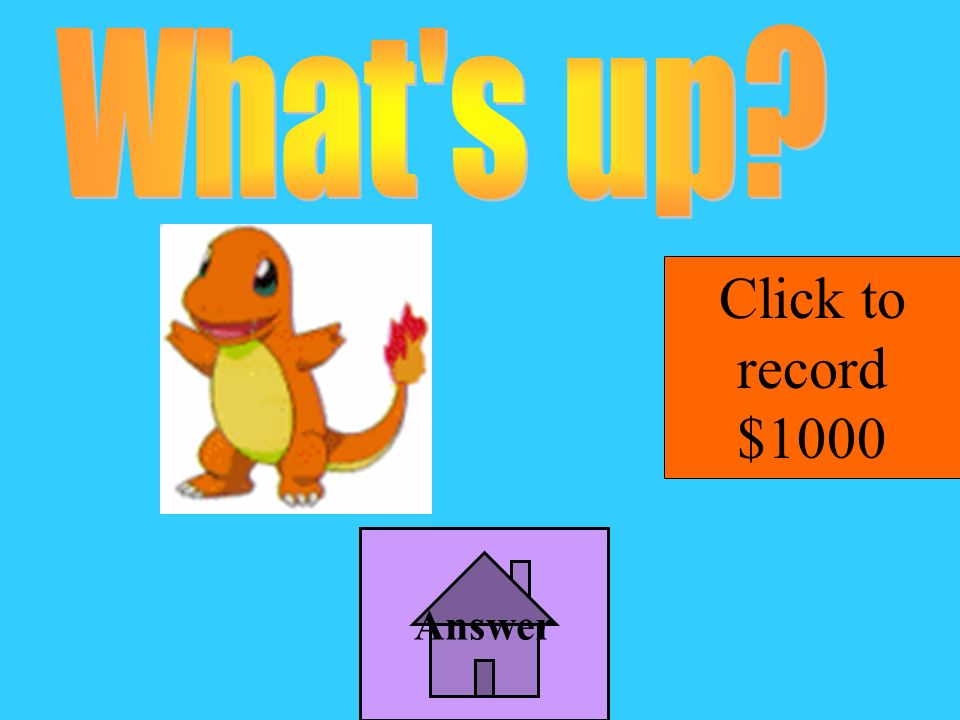 What s up Click to record $1000 Answer