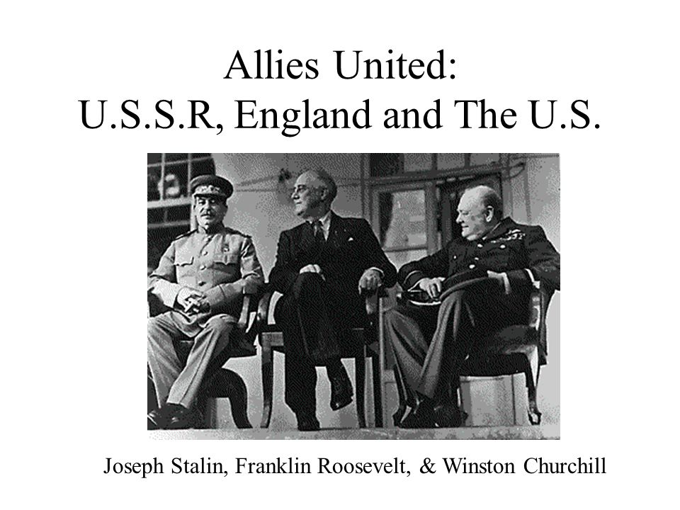 Allies United: U.S.S.R, England and The U.S.