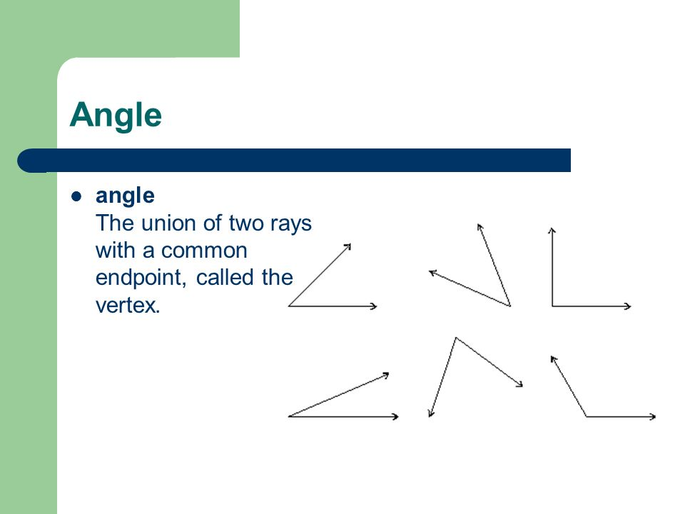 Angle angle The union of two rays with a common endpoint, called the vertex.