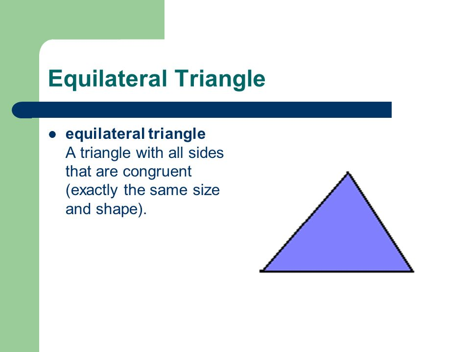 Equilateral Triangle equilateral triangle A triangle with all sides that are congruent (exactly the same size and shape).