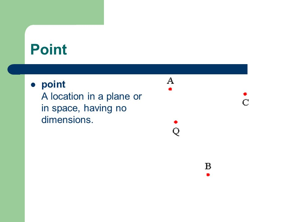 Point point A location in a plane or in space, having no dimensions.