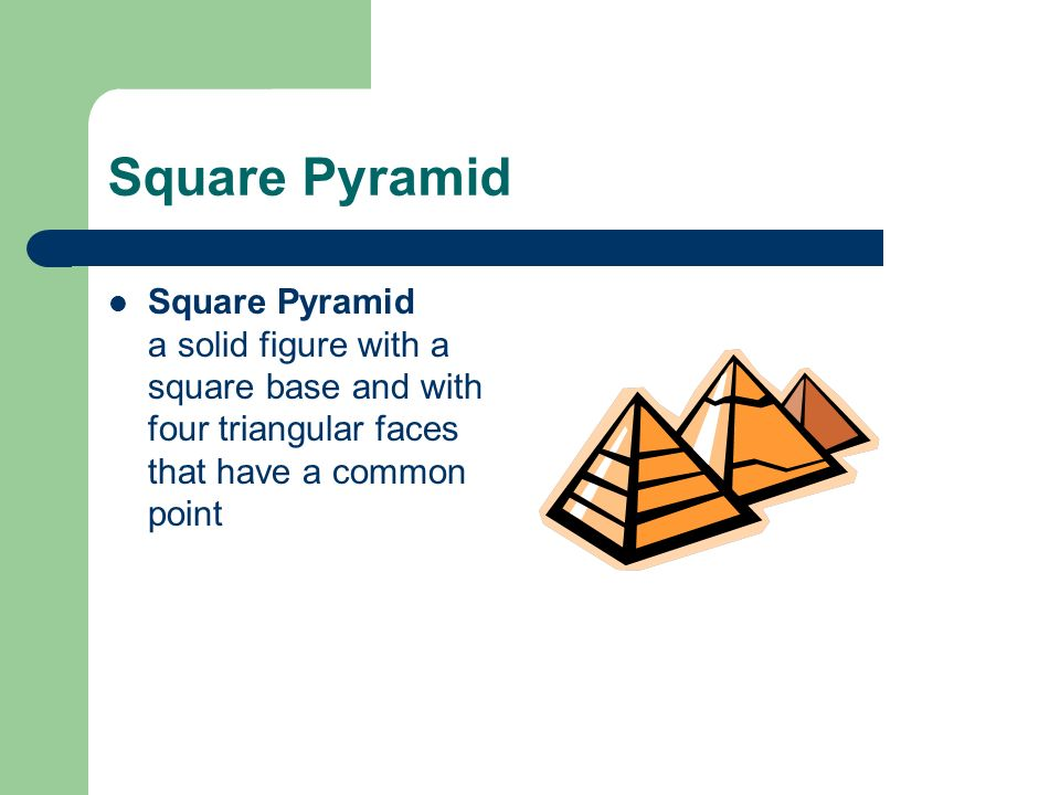 Square Pyramid Square Pyramid a solid figure with a square base and with four triangular faces that have a common point.