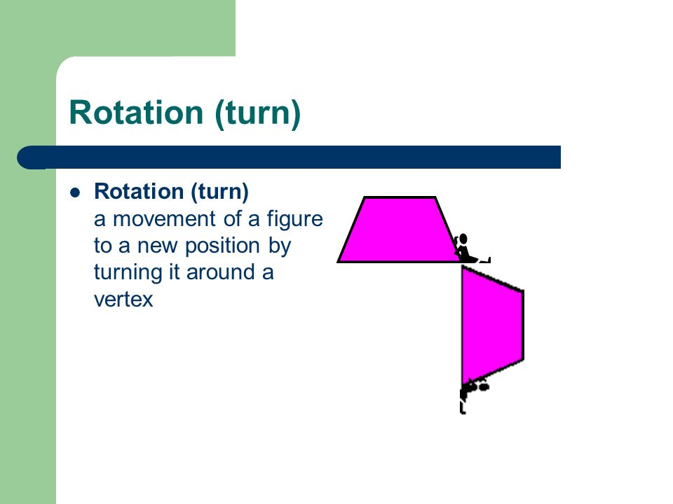Rotation (turn) Rotation (turn) a movement of a figure to a new position by turning it around a vertex.