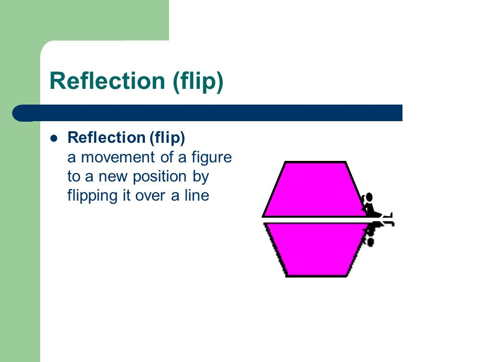Reflection (flip) Reflection (flip) a movement of a figure to a new position by flipping it over a line.