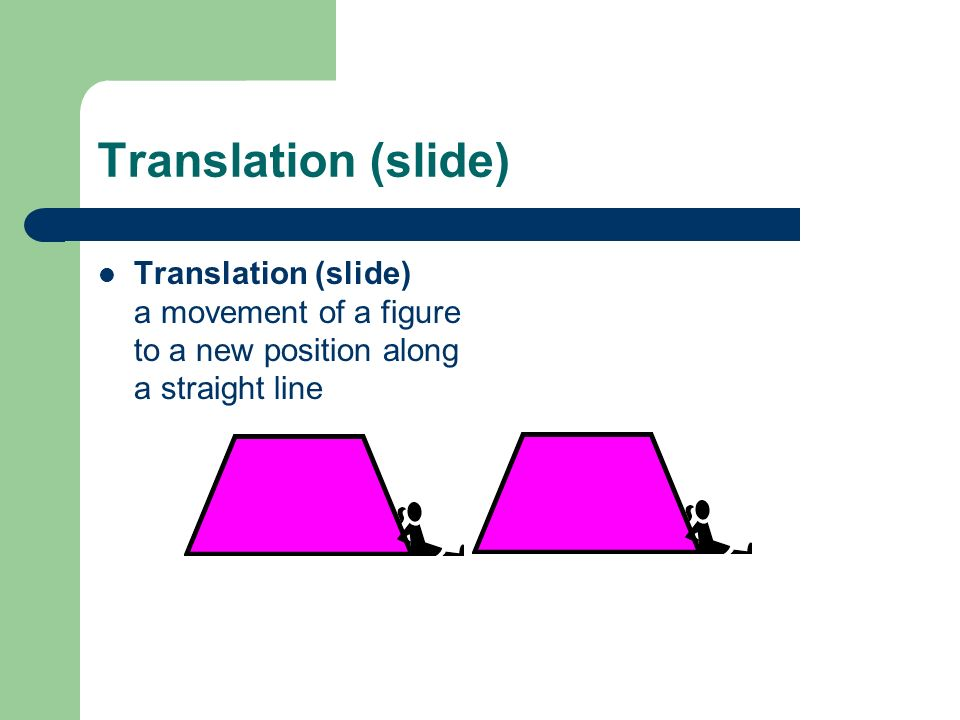 Translation (slide) Translation (slide) a movement of a figure to a new position along a straight line.