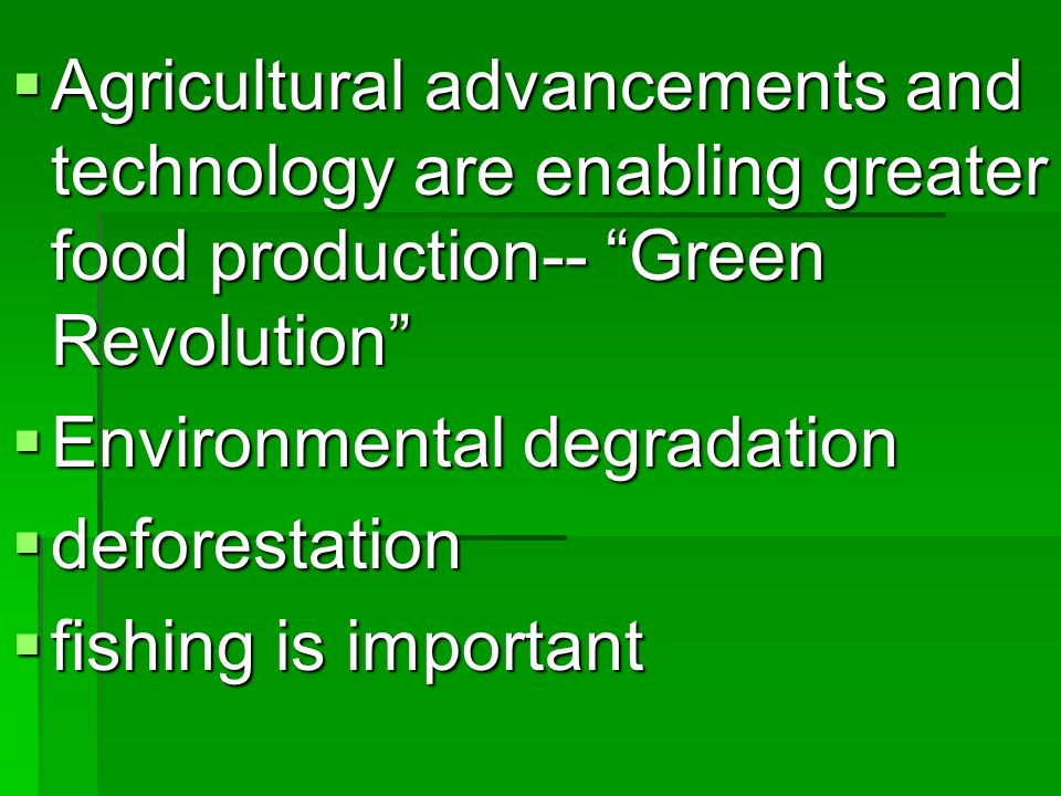 Agricultural advancements and technology are enabling greater food production-- Green Revolution