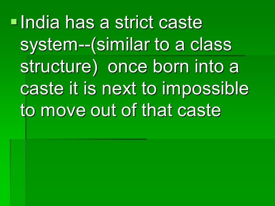 India has a strict caste system--(similar to a class structure) once born into a caste it is next to impossible to move out of that caste