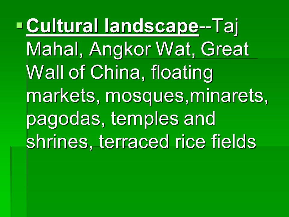 Cultural landscape--Taj Mahal, Angkor Wat, Great Wall of China, floating markets, mosques,minarets, pagodas, temples and shrines, terraced rice fields