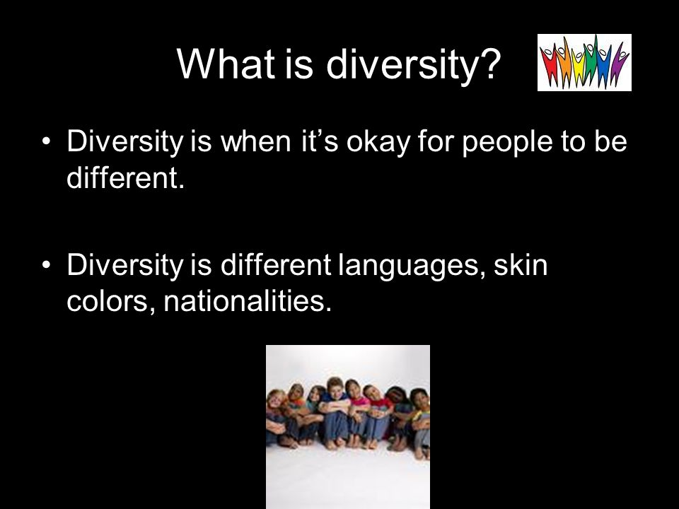 What is diversity. Diversity is when it's okay for people to be different.
