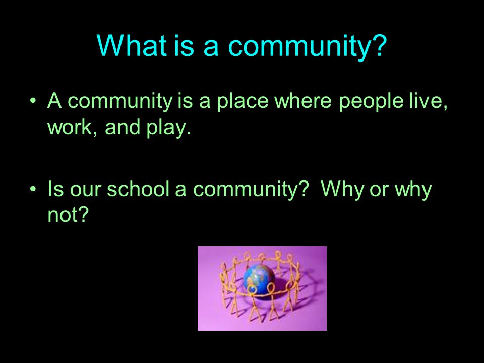 What is a community. A community is a place where people live, work, and play.
