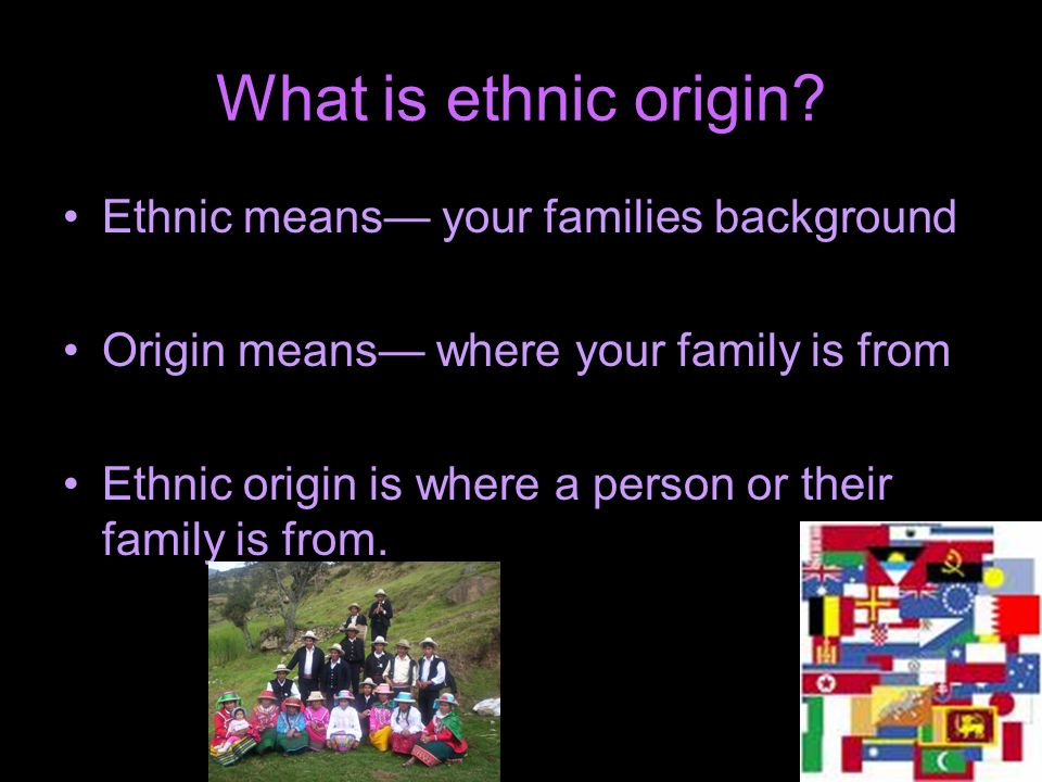 What is ethnic origin Ethnic means— your families background