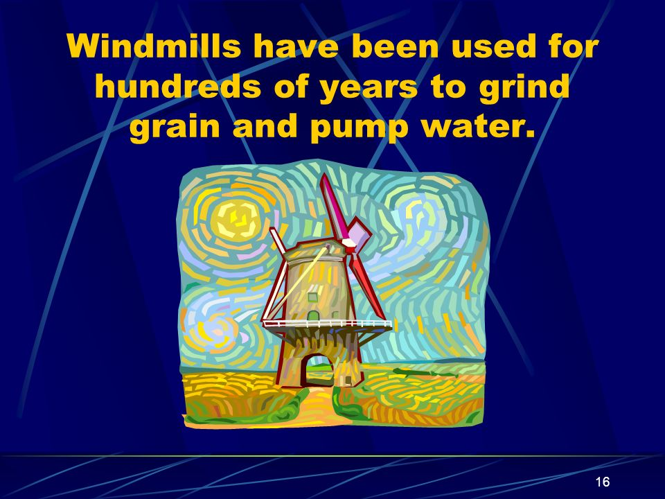 Windmills have been used for hundreds of years to grind grain and pump water.