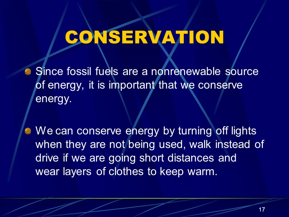 CONSERVATION Since fossil fuels are a nonrenewable source of energy, it is important that we conserve energy.