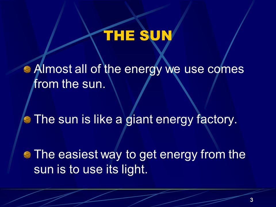 THE SUN Almost all of the energy we use comes from the sun.