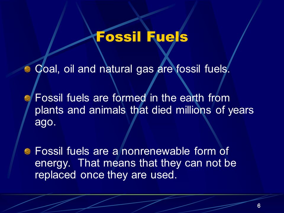 Fossil Fuels Coal, oil and natural gas are fossil fuels.