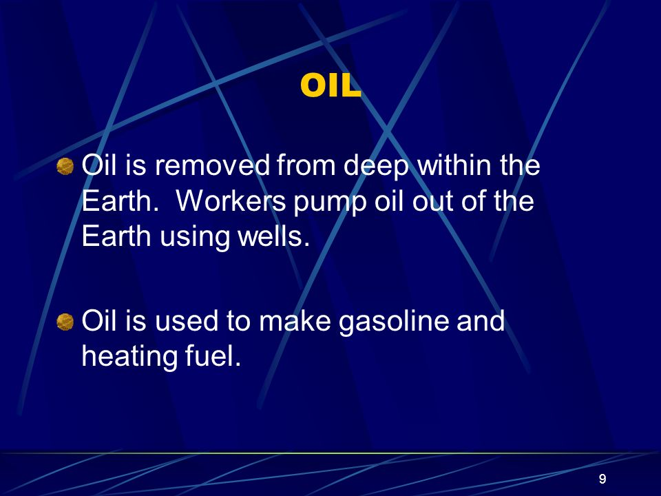 OIL Oil is removed from deep within the Earth. Workers pump oil out of the Earth using wells.