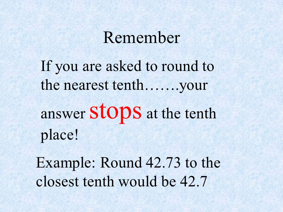 Remember If you are asked to round to the nearest tenth…….your answer stops at the tenth place!