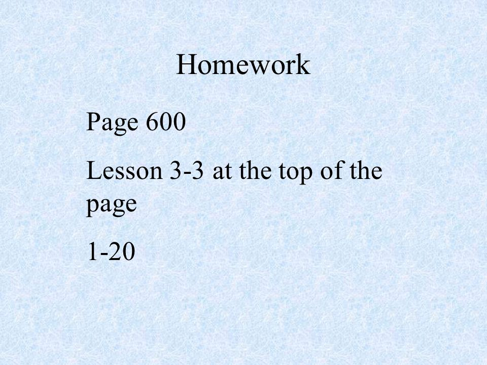 Homework Page 600 Lesson 3-3 at the top of the page 1-20