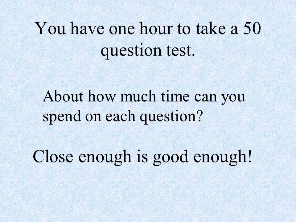 You have one hour to take a 50 question test.