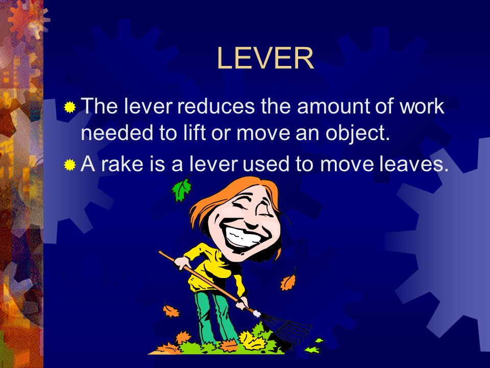 LEVERThe lever reduces the amount of work needed to lift or move an object.
