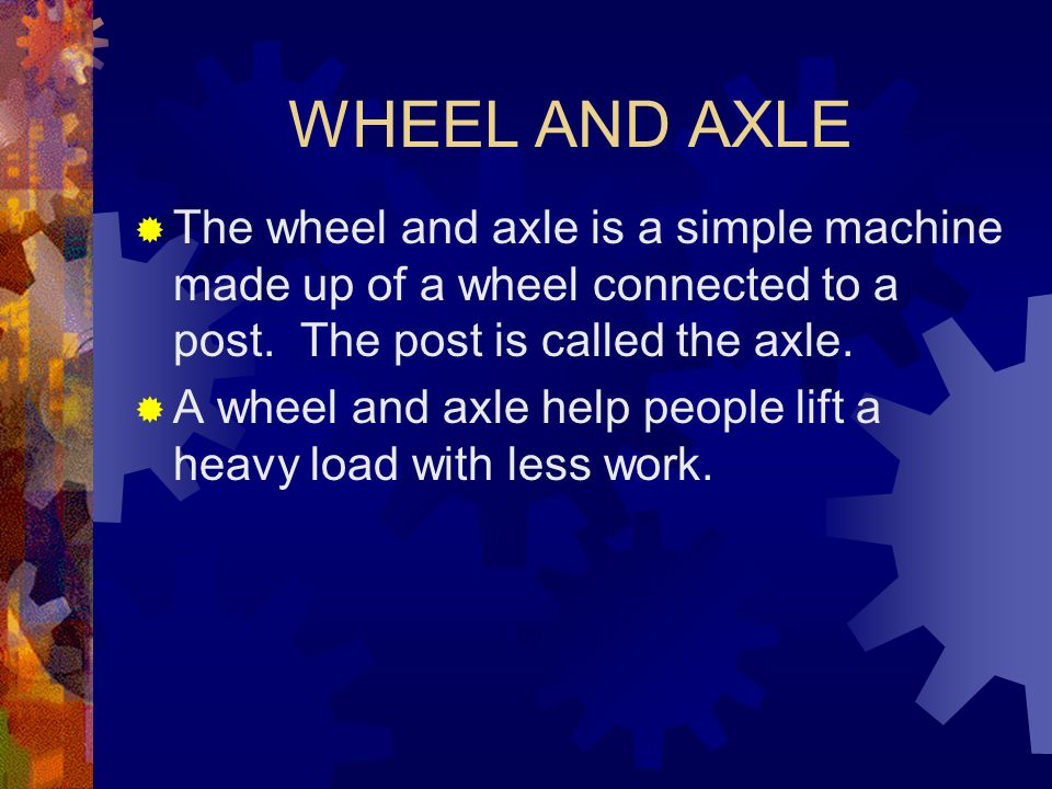 WHEEL AND AXLEThe wheel and axle is a simple machine made up of a wheel connected to a post. The post is called the axle.